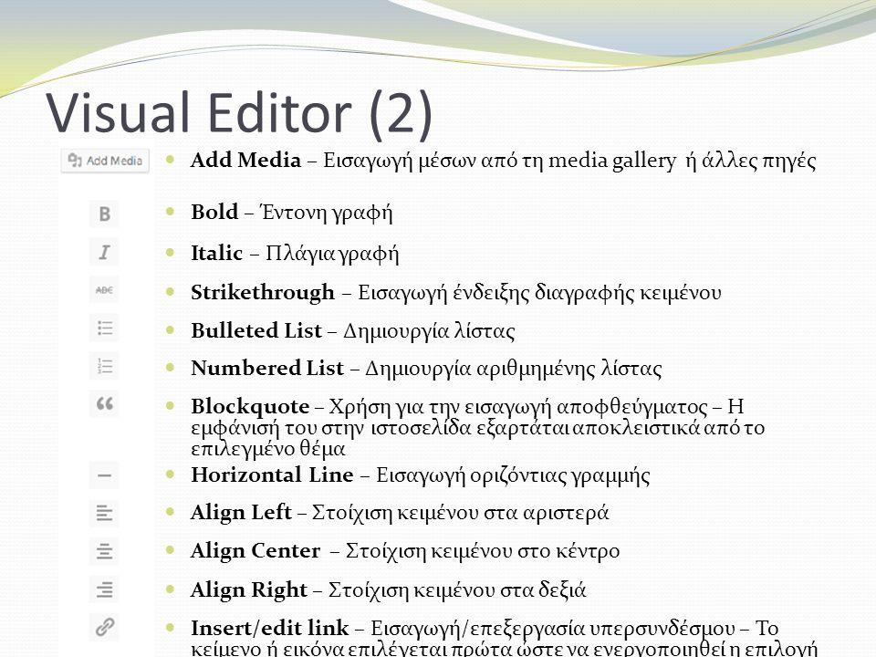 Visual Editor (2) Add Media – Εισαγωγή μέσων από τη media gallery ή άλλες πηγές Bold – Έντονη γραφή Italic – Πλάγια γραφή Strikethrough – Εισαγωγή ένδειξης διαγραφής κειμένου Bulleted List – Δημιουργία λίστας Numbered List – Δημιουργία αριθμημένης λίστας Blockquote – Χρήση για την εισαγωγή αποφθεύγματος – Η εμφάνισή του στην ιστοσελίδα εξαρτάται αποκλειστικά από το επιλεγμένο θέμα Horizontal Line – Εισαγωγή οριζόντιας γραμμής Align Left – Στοίχιση κειμένου στα αριστερά Align Center – Στοίχιση κειμένου στο κέντρο Align Right – Στοίχιση κειμένου στα δεξιά Insert/edit link – Εισαγωγή/επεξεργασία υπερσυνδέσμου – Το κείμενο ή εικόνα επιλέγεται πρώτα ώστε να ενεργοποιηθεί η επιλογή