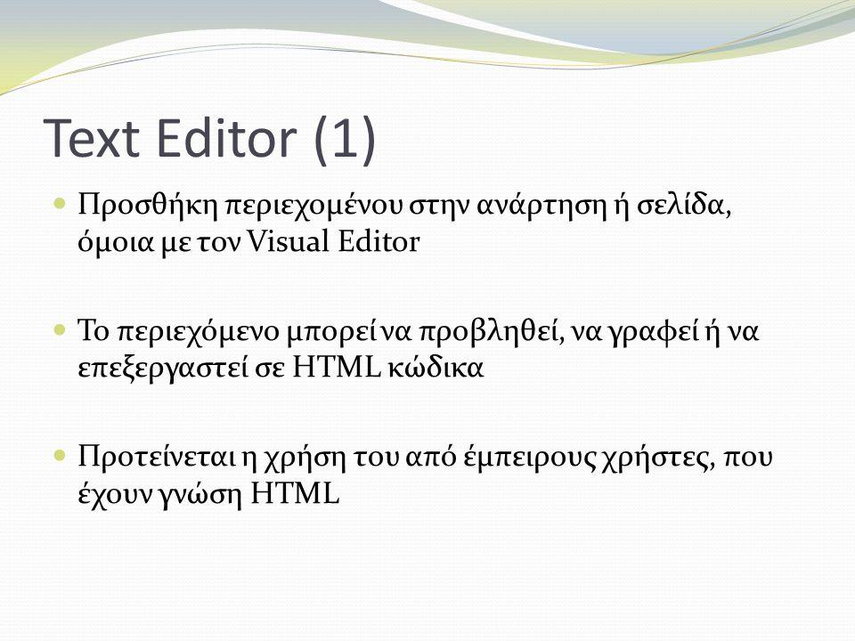 Text Editor (1) Προσθήκη περιεχομένου στην ανάρτηση ή σελίδα, όμοια με τον Visual Editor Το περιεχόμενο μπορεί να προβληθεί, να γραφεί ή να επεξεργαστεί σε HTML κώδικα Προτείνεται η χρήση του από έμπειρους χρήστες, που έχουν γνώση HTML