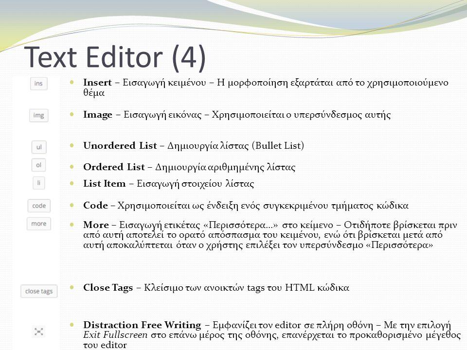 Text Editor (4) Insert – Εισαγωγή κειμένου – Η μορφοποίηση εξαρτάται από το χρησιμοποιούμενο θέμα Ιmage – Εισαγωγή εικόνας – Χρησιμοποιείται ο υπερσύνδεσμος αυτής Unordered List – Δημιουργία λίστας (Bullet List) Ordered List – Δημιουργία αριθμημένης λίστας List Item – Εισαγωγή στοιχείου λίστας Code – Χρησιμοποιείται ως ένδειξη ενός συγκεκριμένου τμήματος κώδικα More – Εισαγωγή ετικέτας «Περισσότερα...» στο κείμενο – Οτιδήποτε βρίσκεται πριν από αυτή αποτελεί το ορατό απόσπασμα του κειμένου, ενώ ότι βρίσκεται μετά από αυτή αποκαλύπτεται όταν ο χρήστης επιλέξει τον υπερσύνδεσμο «Περισσότερα» Close Tags – Κλείσιμο των ανοικτών tags του HTML κώδικα Distraction Free Writing – Εμφανίζει τον editor σε πλήρη οθόνη – Με την επιλογή Exit Fullscreen στο επάνω μέρος της οθόνης, επανέρχεται το προκαθορισμένο μέγεθος του editor