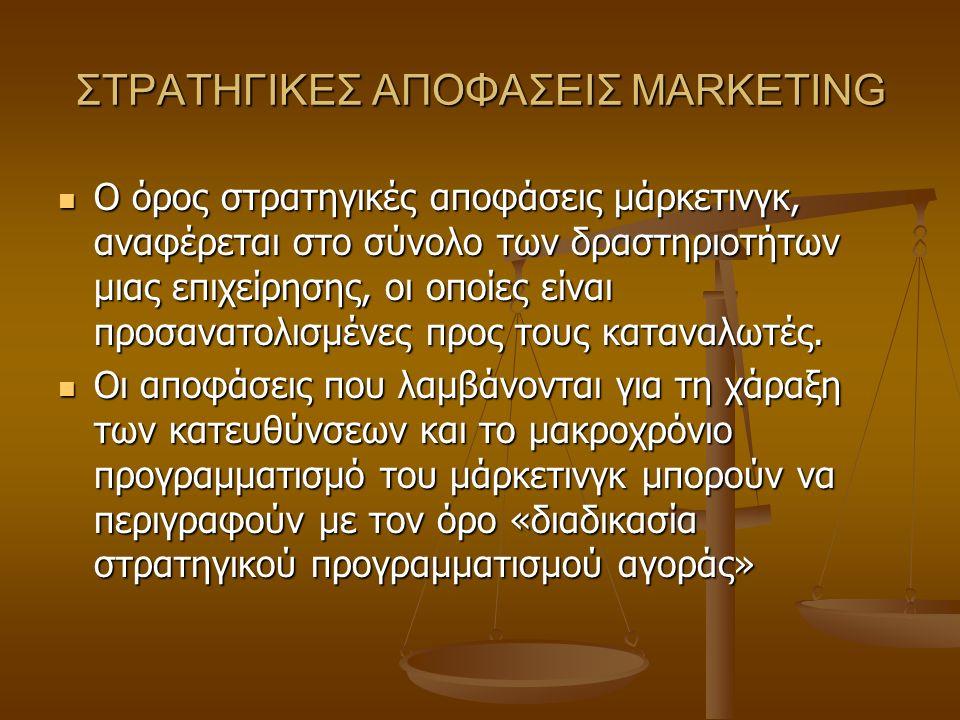 ΣΤΡΑΤΗΓΙΚΕΣ ΑΠΟΦΑΣΕΙΣ MARKETING O όρος στρατηγικές αποφάσεις μάρκετινγκ, αναφέρεται στο σύνολο των δραστηριοτήτων μιας επιχείρησης, οι οποίες είναι πρ