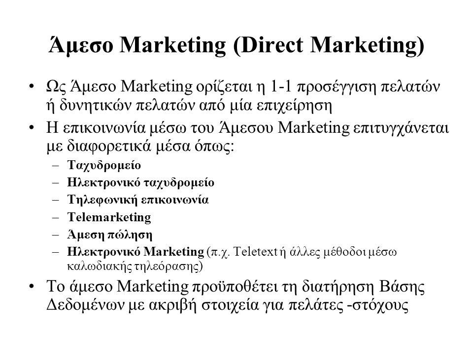 Άμεσο Marketing (Direct Marketing) Ως Άμεσο Marketing ορίζεται η 1-1 προσέγγιση πελατών ή δυνητικών πελατών από μία επιχείρηση Η επικοινωνία μέσω του Άμεσου Marketing επιτυγχάνεται με διαφορετικά μέσα όπως: –Ταχυδρομείο –Ηλεκτρονικό ταχυδρομείο –Τηλεφωνική επικοινωνία –Telemarketing –Άμεση πώληση –Ηλεκτρονικό Marketing (π.χ.