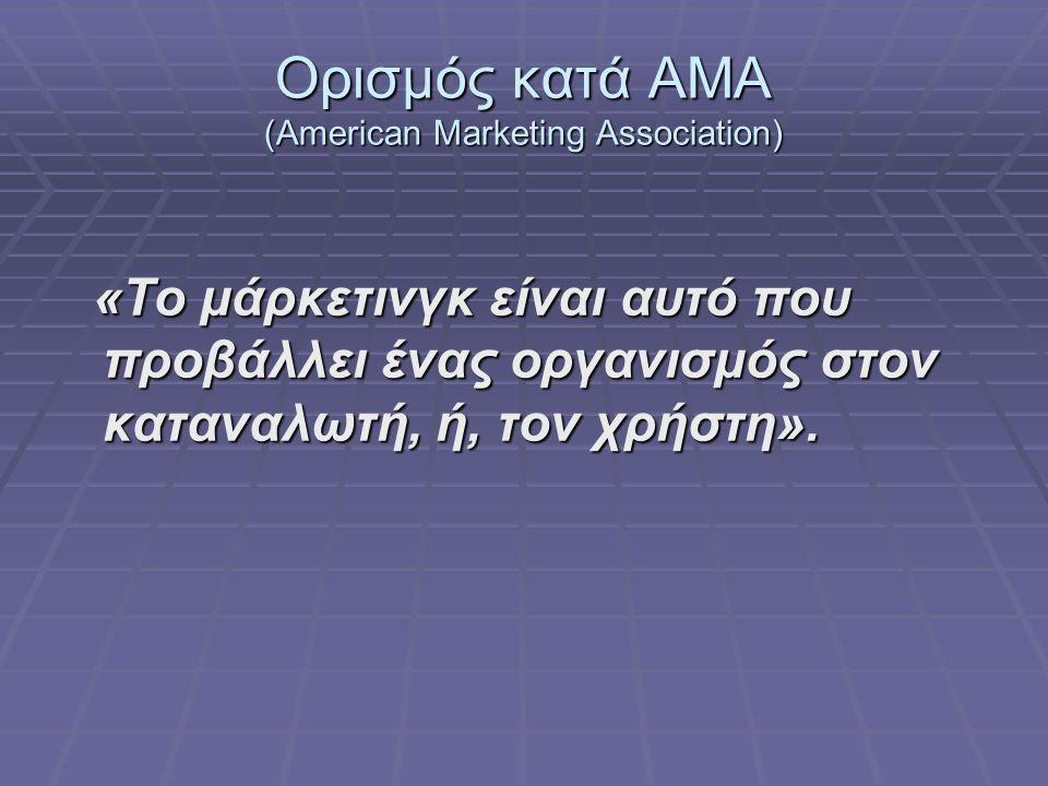 Ορισμός κατά AMA (American Marketing Association) «Το μάρκετινγκ είναι αυτό που προβάλλει ένας οργανισμός στον καταναλωτή, ή, τον χρήστη».