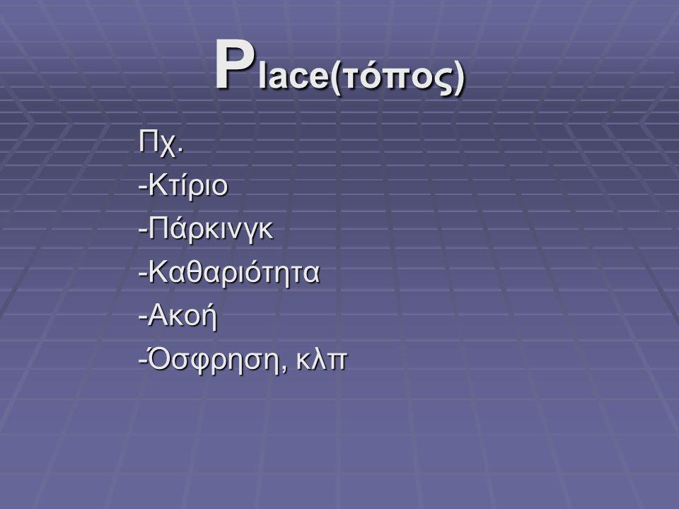 P lace(τόπος) Πχ.-Κτίριο-Πάρκινγκ-Καθαριότητα-Ακοή -Όσφρηση, κλπ