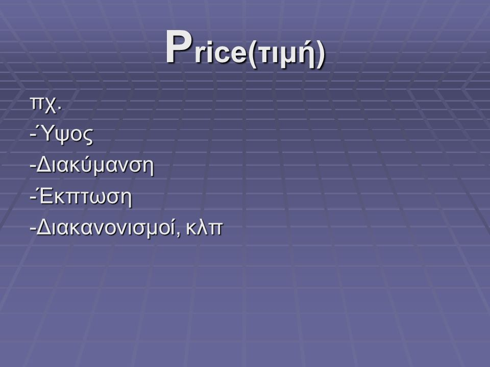 P rice(τιμή) πχ.-Ύψος-Διακύμανση-Έκπτωση -Διακανονισμοί, κλπ