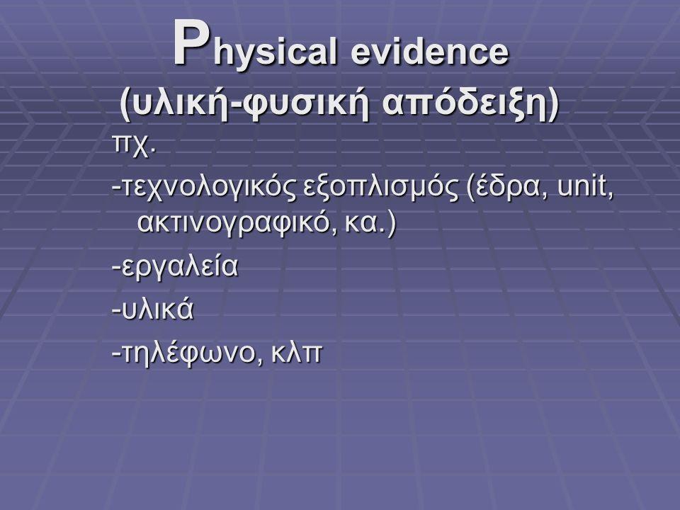 P hysical evidence (υλική-φυσική απόδειξη) πχ. -τεχνολογικός εξοπλισμός (έδρα, unit, ακτινογραφικό, κα.) -εργαλεία-υλικά -τηλέφωνο, κλπ