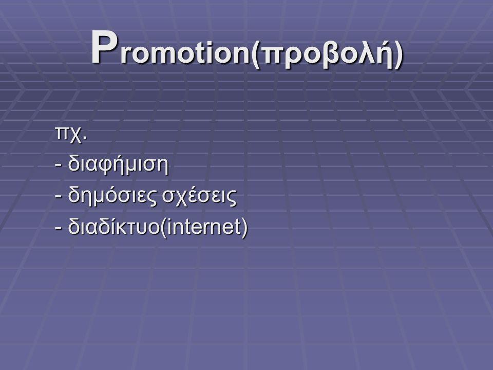 P romotion(προβολή) πχ. - διαφήμιση - δημόσιες σχέσεις - διαδίκτυο(internet)