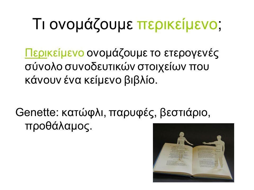 Τι ονομάζουμε περικείμενο; Περικείμενο ονομάζουμε το ετερογενές σύνολο συνοδευτικών στοιχείων που κάνουν ένα κείμενο βιβλίο. Genette: κατώφλι, παρυφές