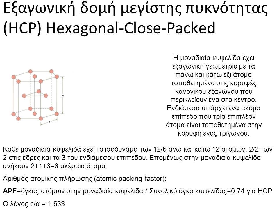 Εξαγωνική δομή μεγίστης πυκνότητας (HCP) Hexagonal-Close-Packed Η μοναδιαία κυψελίδα έχει εξαγωνική γεωμετρία με τα πάνω και κάτω έξι άτομα τοποθετημένα στις κορυφές κανονικού εξαγώνου που περικλείουν ένα στο κέντρο.