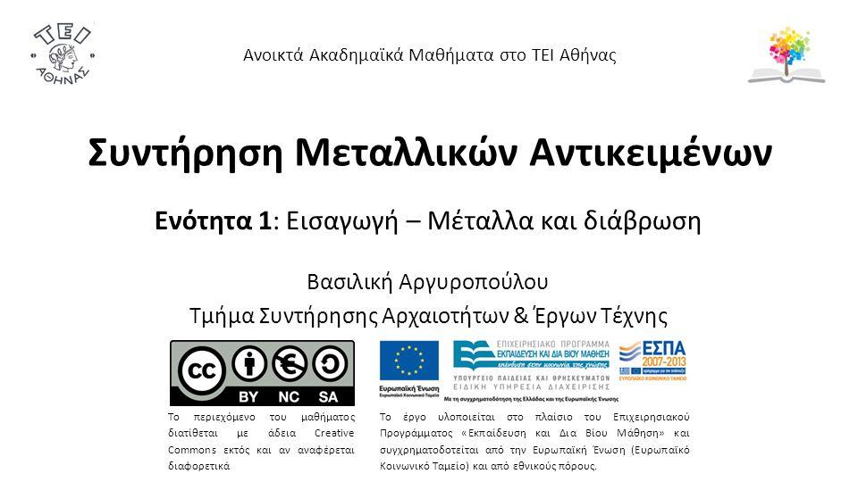 Συντήρηση Μεταλλικών Αντικειμένων Ενότητα 1: Εισαγωγή – Μέταλλα και διάβρωση Βασιλική Αργυροπούλου Τμήμα Συντήρησης Αρχαιοτήτων & Έργων Τέχνης Ανοικτά Ακαδημαϊκά Μαθήματα στο ΤΕΙ Αθήνας Το περιεχόμενο του μαθήματος διατίθεται με άδεια Creative Commons εκτός και αν αναφέρεται διαφορετικά Το έργο υλοποιείται στο πλαίσιο του Επιχειρησιακού Προγράμματος «Εκπαίδευση και Δια Βίου Μάθηση» και συγχρηματοδοτείται από την Ευρωπαϊκή Ένωση (Ευρωπαϊκό Κοινωνικό Ταμείο) και από εθνικούς πόρους.