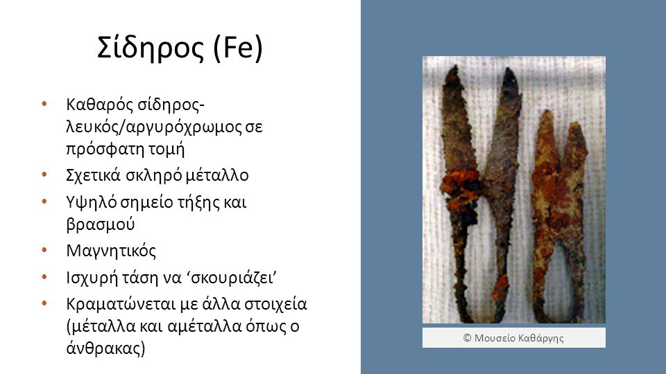 Σίδηρος (Fe) Καθαρός σίδηρος- λευκός/αργυρόχρωμος σε πρόσφατη τομή Σχετικά σκληρό μέταλλο Υψηλό σημείο τήξης και βρασμού Μαγνητικός Ισχυρή τάση να 'σκουριάζει' Κραματώνεται με άλλα στοιχεία (μέταλλα και αμέταλλα όπως ο άνθρακας) © Μουσείο Καθάργης