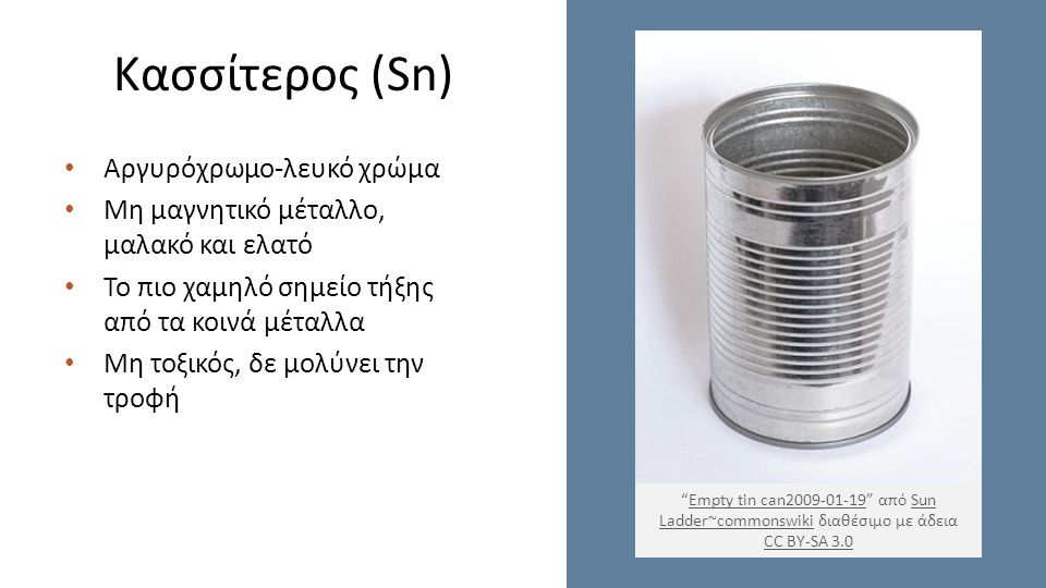 Κασσίτερος (Sn) Αργυρόχρωμο-λευκό χρώμα Μη μαγνητικό μέταλλο, μαλακό και ελατό Το πιο χαμηλό σημείο τήξης από τα κοινά μέταλλα Μη τοξικός, δε μολύνει την τροφή Empty tin can2009-01-19 από Sun Ladder~commonswiki διαθέσιμο με άδεια CC BY-SA 3.0Empty tin can2009-01-19Sun Ladder~commonswiki CC BY-SA 3.0