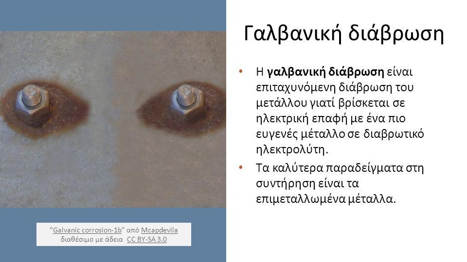 Γαλβανική διάβρωση Η γαλβανική διάβρωση είναι επιταχυνόμενη διάβρωση του μετάλλου γιατί βρίσκεται σε ηλεκτρική επαφή με ένα πιο ευγενές μέταλλο σε διαβρωτικό ηλεκτρολύτη.