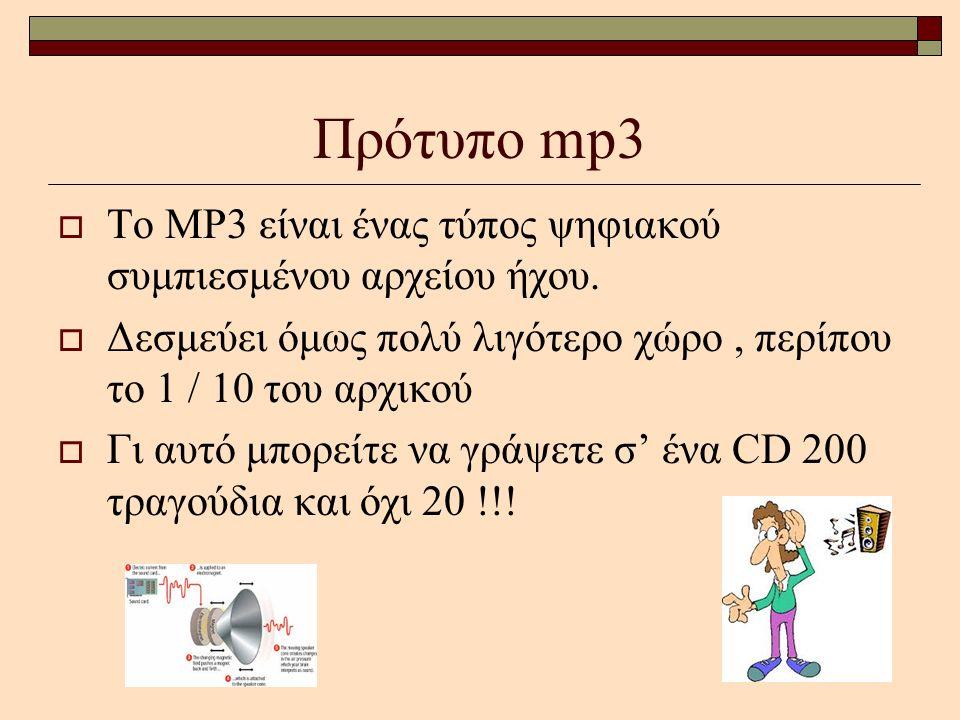 Πρότυπο mp3  Το ΜΡ3 είναι ένας τύπος ψηφιακού συμπιεσμένου αρχείου ήχου.  Δεσμεύει όμως πολύ λιγότερο χώρο, περίπου το 1 / 10 του αρχικού  Γι αυτό