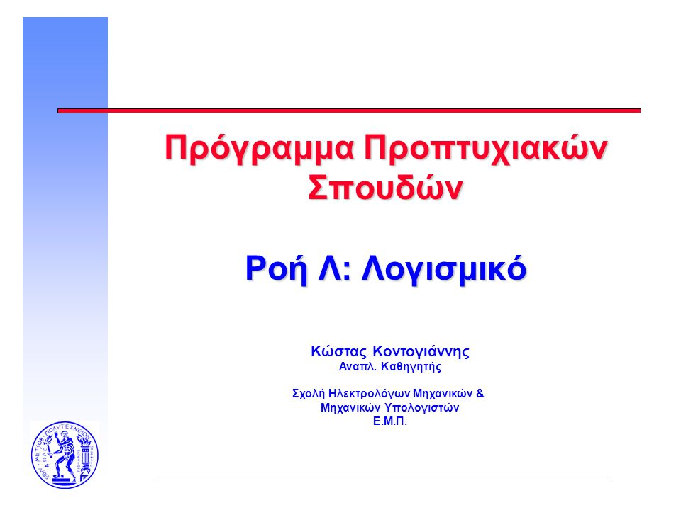 Πρόγραμμα Προπτυχιακών Σπουδών Ροή Λ: Λογισμικό Κώστας Κοντογιάννης Αναπλ. Καθηγητής Σχολή Ηλεκτρολόγων Μηχανικών & Μηχανικών Υπολογιστών Ε.Μ.Π.