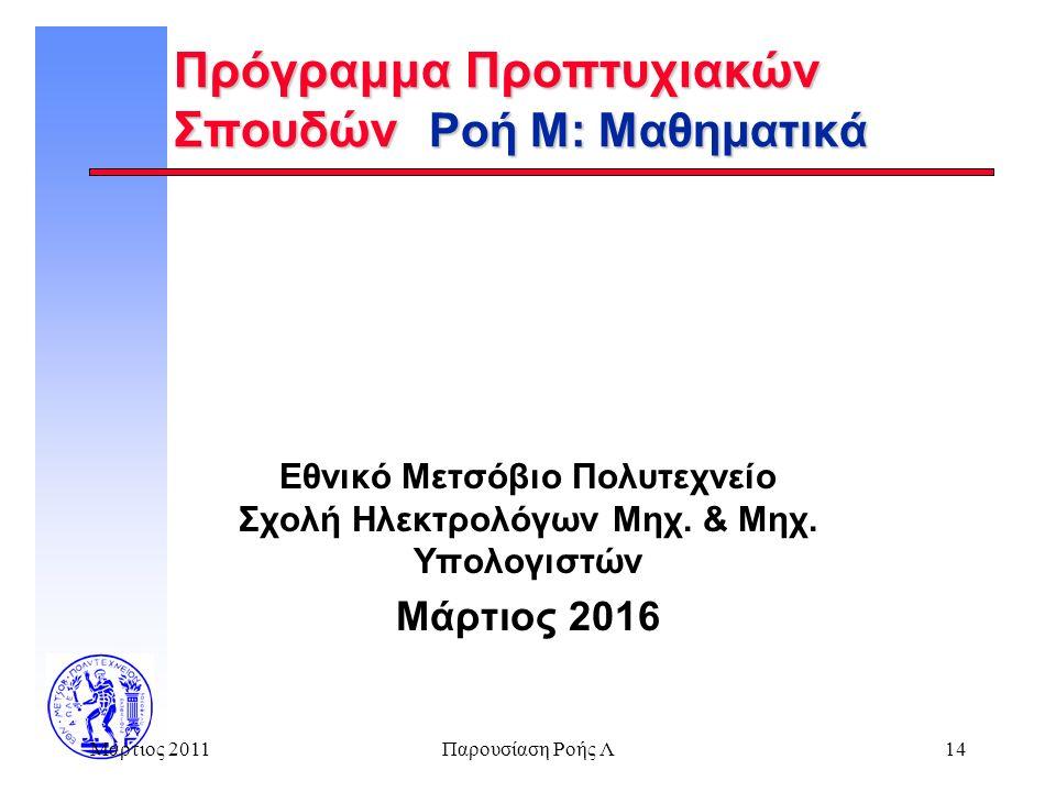 Μάρτιος 2011Παρουσίαση Ροής Λ14 Πρόγραμμα Προπτυχιακών Σπουδών Ροή Μ: Μαθηματικά Εθνικό Μετσόβιο Πολυτεχνείο Σχολή Ηλεκτρολόγων Μηχ. & Μηχ. Υπολογιστώ