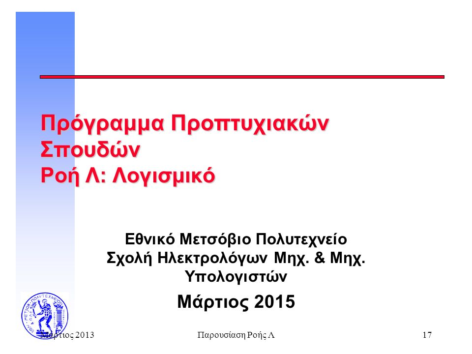 Μάρτιος 2013Παρουσίαση Ροής Λ17 Πρόγραμμα Προπτυχιακών Σπουδών Ροή Λ: Λογισμικό Εθνικό Μετσόβιο Πολυτεχνείο Σχολή Ηλεκτρολόγων Μηχ.