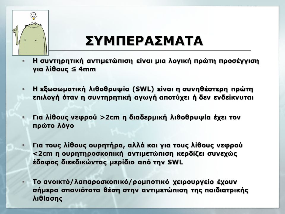 ΣΥΜΠΕΡΑΣΜΑΤΑ  Η συντηρητική αντιμετώπιση είναι μια λογική πρώτη προσέγγιση για λίθους ≤ 4mm  Η εξωσωματική λιθοθρυψία (SWL) είναι η συνηθέστερη πρώτη επιλογή όταν η συντηρητική αγωγή αποτύχει ή δεν ενδείκνυται  Για λίθους νεφρού >2cm η διαδερμική λιθοθρυψία έχει τον πρώτο λόγο  Για τους λίθους ουρητήρα, αλλά και για τους λίθους νεφρού <2cm η ουρητηροσκοπική αντιμετώπιση κερδίζει συνεχώς έδαφος διεκδικώντας μερίδιο από την SWL  Το ανοικτό/λαπαροσκοπικό/ρομποτικό χειρουργείο έχουν σήμερα σπανιότατα θέση στην αντιμετώπιση της παιδιατρικής λιθίασης