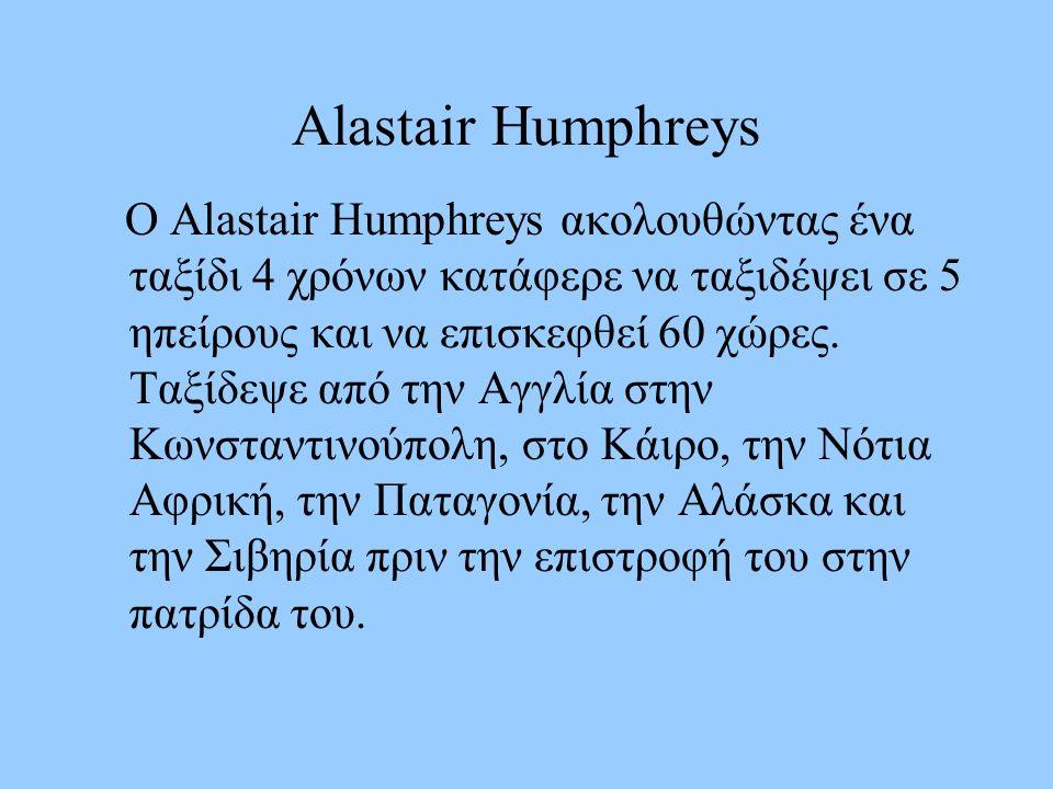 Alastair Humphreys Ο Alastair Humphreys ακολουθώντας ένα ταξίδι 4 χρόνων κατάφερε να ταξιδέψει σε 5 ηπείρους και να επισκεφθεί 60 χώρες.