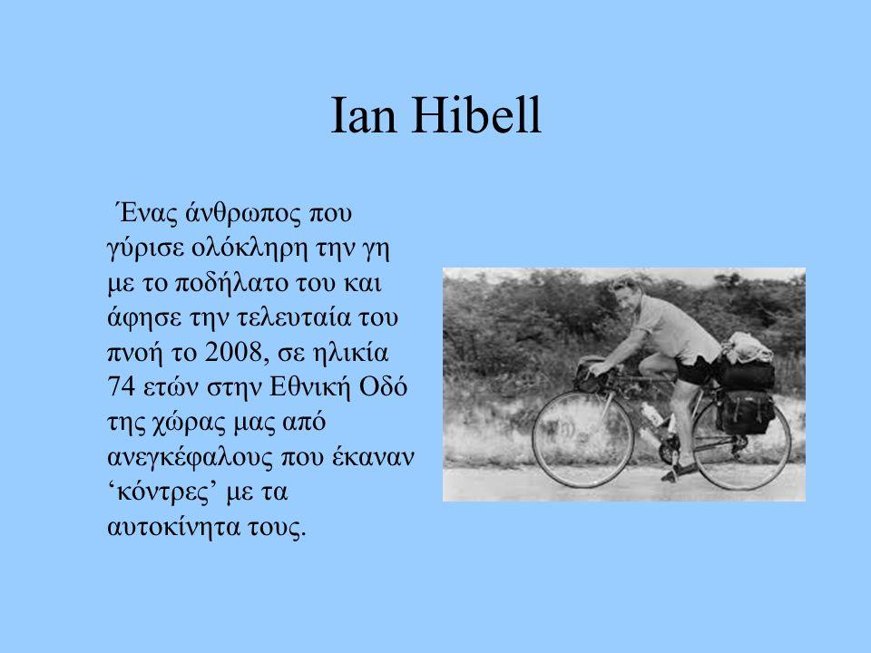 Ian Hibell Ένας άνθρωπος που γύρισε ολόκληρη την γη με το ποδήλατο του και άφησε την τελευταία του πνοή το 2008, σε ηλικία 74 ετών στην Εθνική Οδό της χώρας μας από ανεγκέφαλους που έκαναν 'κόντρες' με τα αυτοκίνητα τους.