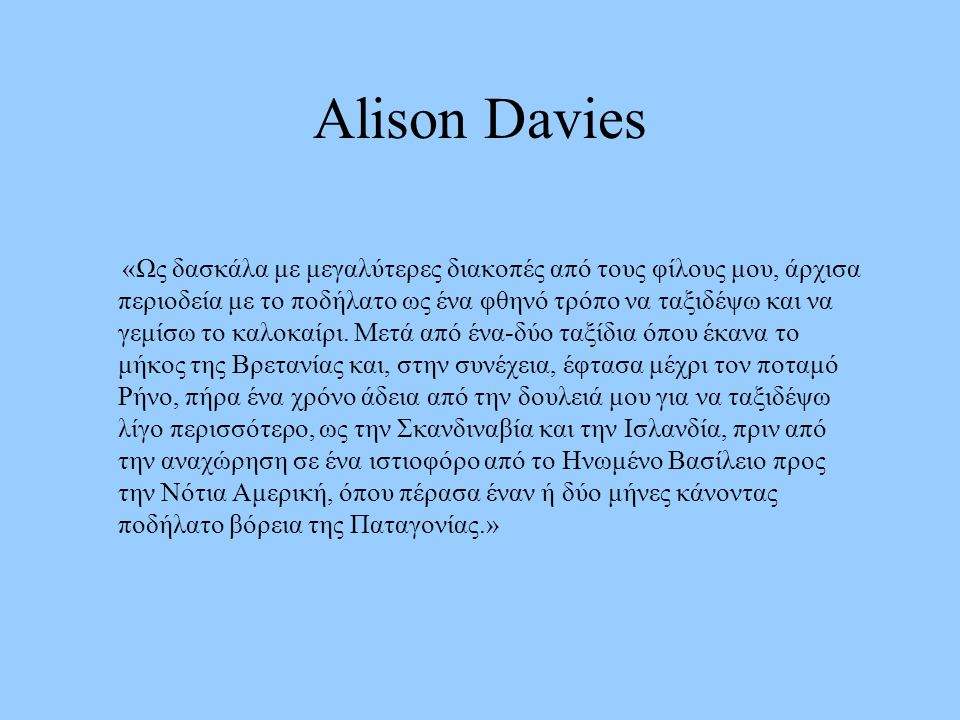 Alison Davies «Ως δασκάλα με μεγαλύτερες διακοπές από τους φίλους μου, άρχισα περιοδεία με το ποδήλατο ως ένα φθηνό τρόπο να ταξιδέψω και να γεμίσω το καλοκαίρι.
