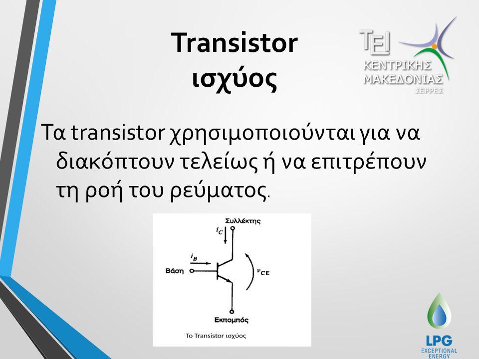 Transistor ισχύος Τα transistor χρησιμοποιούνται για να διακόπτουν τελείως ή να επιτρέπουν τη ροή του ρεύματος.