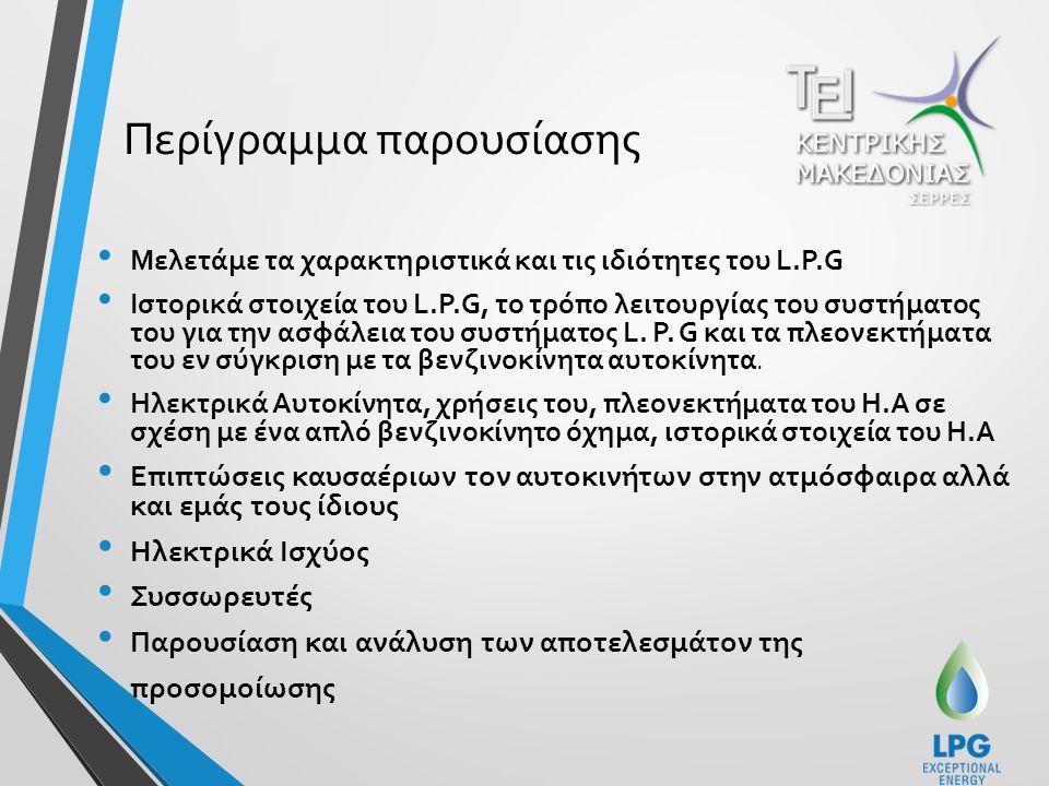 Περίγραμμα παρουσίασης Μελετάμε τα χαρακτηριστικά και τις ιδιότητες του L.P.G Ιστορικά στοιχεία του L.P.G, το τρόπο λειτουργίας του συστήματος του για την ασφάλεια του συστήματος L.