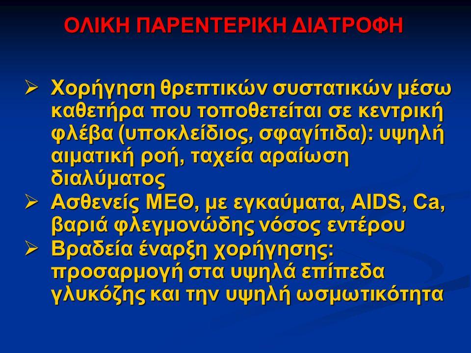 ΟΛΙΚΗ ΠΑΡΕΝΤΕΡΙΚΗ ΔΙΑΤΡΟΦΗ  Χορήγηση θρεπτικών συστατικών μέσω καθετήρα που τοποθετείται σε κεντρική φλέβα (υποκλείδιος, σφαγίτιδα): υψηλή αιματική ροή, ταχεία αραίωση διαλύματος  Ασθενείς ΜΕΘ, με εγκαύματα, AIDS, Ca, βαριά φλεγμονώδης νόσος εντέρου  Βραδεία έναρξη χορήγησης: προσαρμογή στα υψηλά επίπεδα γλυκόζης και την υψηλή ωσμωτικότητα