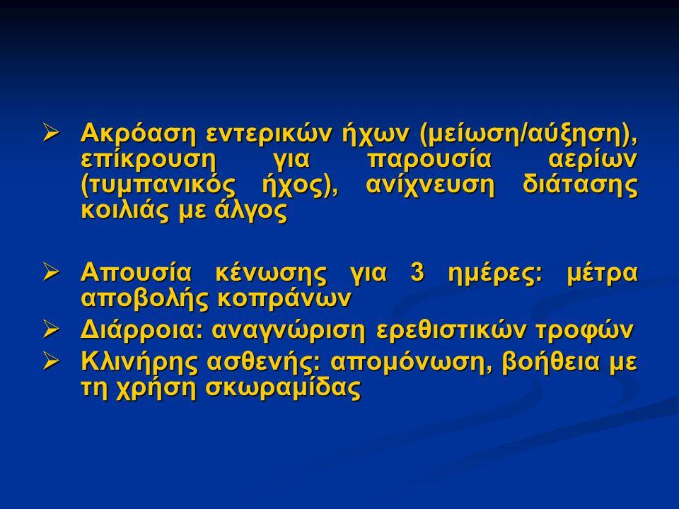  Ακρόαση εντερικών ήχων (μείωση/αύξηση), επίκρουση για παρουσία αερίων (τυμπανικός ήχος), ανίχνευση διάτασης κοιλιάς με άλγος  Απουσία κένωσης για 3 ημέρες: μέτρα αποβολής κοπράνων  Διάρροια: αναγνώριση ερεθιστικών τροφών  Κλινήρης ασθενής: απομόνωση, βοήθεια με τη χρήση σκωραμίδας