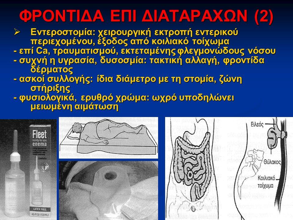 ΦΡΟΝΤΙΔΑ ΕΠΙ ΔΙΑΤΑΡΑΧΩΝ (2)  Εντεροστομία: χειρουργική εκτροπή εντερικού περιεχομένου, έξοδος από κοιλιακό τοίχωμα - επί Ca, τραυματισμού, εκτεταμένης φλεγμονώδους νόσου - συχνή η υγρασία, δυσοσμία: τακτική αλλαγή, φροντίδα δέρματος - ασκοί συλλογής: ίδια διάμετρο με τη στομία, ζώνη στήριξης - φυσιολογικά, ερυθρό χρώμα: ωχρό υποδηλώνει μειωμένη αιμάτωση