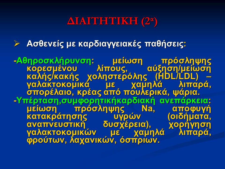 ΔΙΑΙΤΗΤΙΚΗ (2 α )  Ασθενείς με καρδιαγγειακές παθήσεις: -Αθηροσκλήρυνση: μείωση πρόσληψης κορεσμένου λίπους, αύξηση/μείωση καλής/κακής χοληστερόλης (HDL/LDL) – γαλακτοκομικά με χαμηλά λιπαρά, σπορέλαιο, κρέας από πουλερικά, ψάρια.