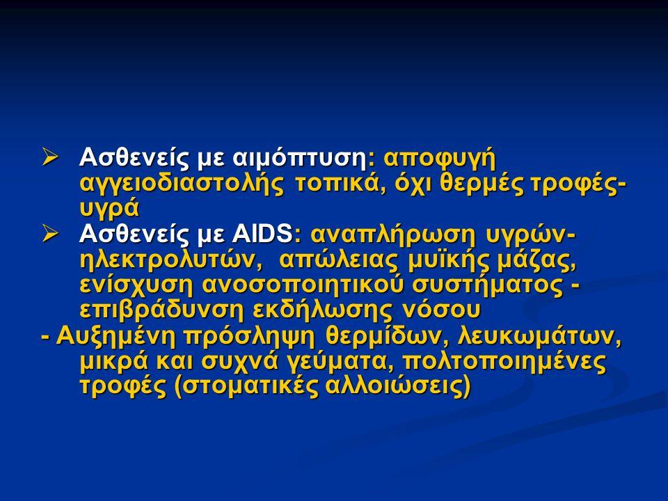  Ασθενείς με αιμόπτυση: αποφυγή αγγειοδιαστολής τοπικά, όχι θερμές τροφές- υγρά  Ασθενείς με AIDS: αναπλήρωση υγρών- ηλεκτρολυτών, απώλειας μυϊκής μάζας, ενίσχυση ανοσοποιητικού συστήματος - επιβράδυνση εκδήλωσης νόσου - Αυξημένη πρόσληψη θερμίδων, λευκωμάτων, μικρά και συχνά γεύματα, πολτοποιημένες τροφές (στοματικές αλλοιώσεις)
