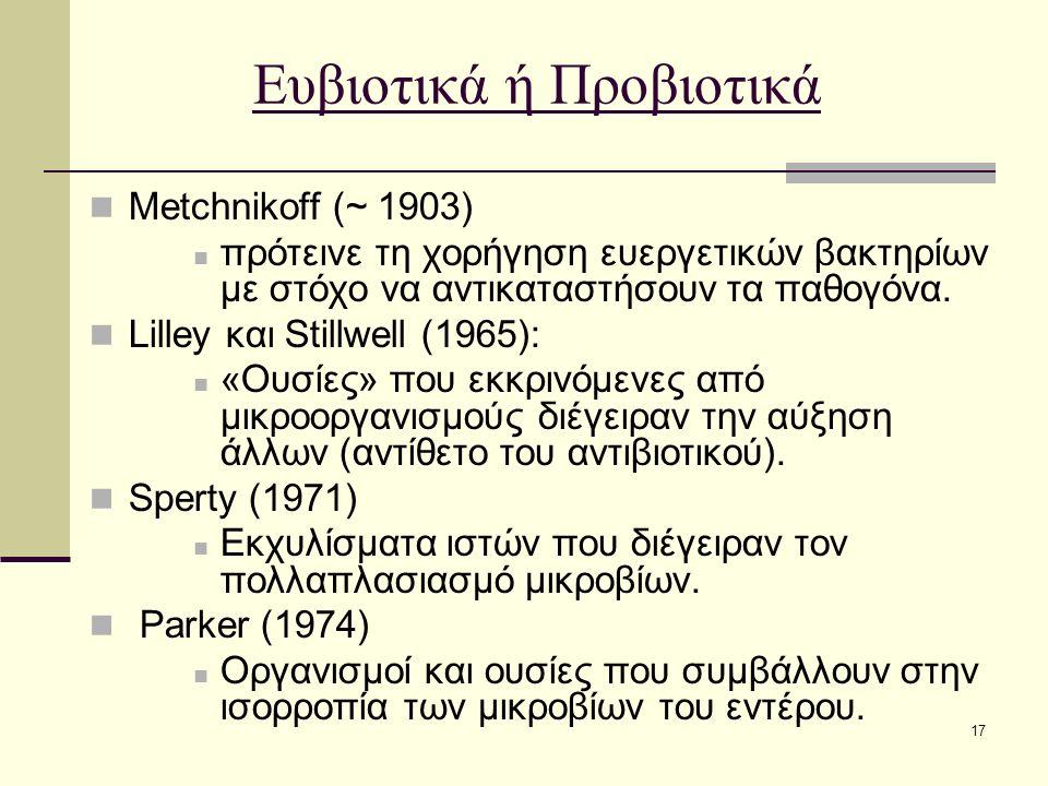 17 Ευβιοτικά ή Προβιοτικά Metchnikoff (~ 1903) πρότεινε τη χορήγηση ευεργετικών βακτηρίων με στόχο να αντικαταστήσουν τα παθογόνα. Lilley και Stillwel