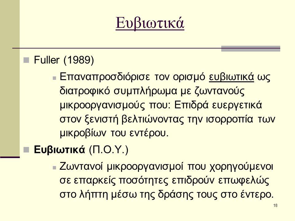 18 Ευβιωτικά Fuller (1989) Επαναπροσδιόρισε τον ορισμό ευβιωτικά ως διατροφικό συμπλήρωμα με ζωντανούς μικροοργανισμούς που: Επιδρά ευεργετικά στον ξενιστή βελτιώνοντας την ισορροπία των μικροβίων του εντέρου.
