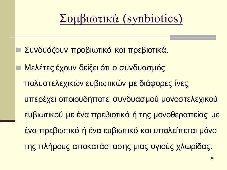 34 Συμβιωτικά (synbiotics) Συνδυάζουν προβιωτικά και πρεβιοτικά. Μελέτες έχουν δείξει ότι ο συνδυασμός πολυστελεχικών ευβιωτικών με διάφορες ίνες υπερ
