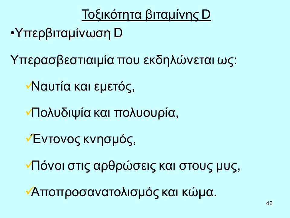 46 Τοξικότητα βιταμίνης D Υπερβιταμίνωση DΥπερβιταμίνωση D Υπερασβεστιαιμία που εκδηλώνεται ως: Ναυτία και εμετός, Πολυδιψία και πολυουρία, Έντονος κνησμός, Πόνοι στις αρθρώσεις και στους μυς, Αποπροσανατολισμός και κώμα.