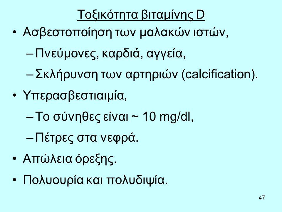 47 Τοξικότητα βιταμίνης D Ασβεστοποίηση των μαλακών ιστών, –Πνεύμονες, καρδιά, αγγεία, –Σκλήρυνση των αρτηριών (calcification). Υπερασβεστιαιμία, –Το