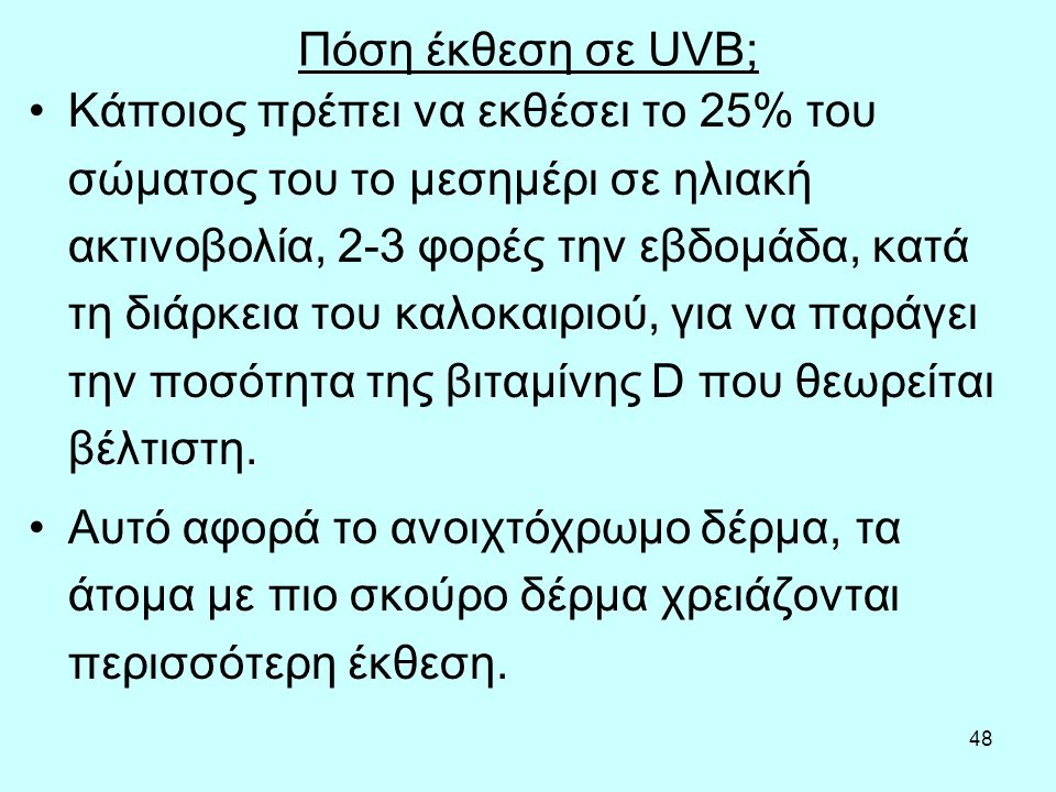 48 Πόση έκθεση σε UVB; Κάποιος πρέπει να εκθέσει το 25% του σώματος του το μεσημέρι σε ηλιακή ακτινοβολία, 2-3 φορές την εβδομάδα, κατά τη διάρκεια του καλοκαιριού, για να παράγει την ποσότητα της βιταμίνης D που θεωρείται βέλτιστη.