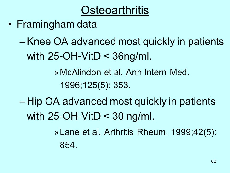 62 Osteoarthritis Framingham data –Knee OA advanced most quickly in patients with 25-OH-VitD < 36ng/ml. »McAlindon et al. Ann Intern Med. 1996;125(5):