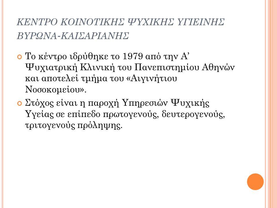 ΚΕΝΤΡΟ ΚΟΙΝΟΤΙΚΗΣ ΨΥΧΙΚΗΣ ΥΓΙΕΙΝΗΣ ΒΥΡΩΝΑ - ΚΑΙΣΑΡΙΑΝΗΣ Το κέντρο ιδρύθηκε το 1979 από την Α' Ψυχιατρική Κλινική του Πανεπιστημίου Αθηνών και αποτελεί