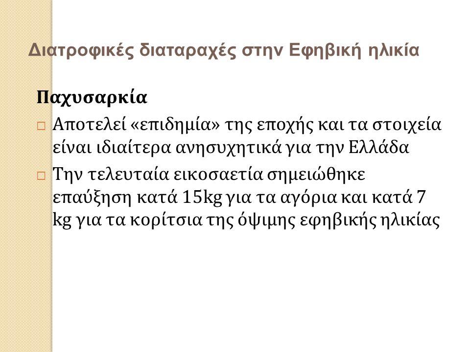 Διατροφικές διαταραχές στην Εφηβική ηλικία Παχυσαρκία  Αποτελεί «επιδημία» της εποχής και τα στοιχεία είναι ιδιαίτερα ανησυχητικά για την Ελλάδα  Την τελευταία εικοσαετία σημειώθηκε επαύξηση κατά 15kg για τα αγόρια και κατά 7 kg για τα κορίτσια της όψιμης εφηβικής ηλικίας