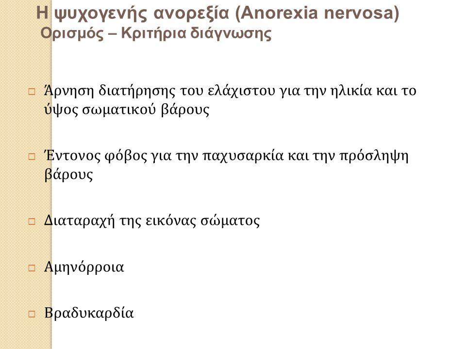 Η ψυχογενής ανορεξία (Anorexia nervosa) Oρισμός – Κριτήρια διάγνωσης  Άρνηση διατήρησης του ελάχιστου για την ηλικία και το ύψος σωματικού βάρους  Έντονος φόβος για την παχυσαρκία και την πρόσληψη βάρους  Διαταραχή της εικόνας σώματος  Αμηνόρροια  Βραδυκαρδία