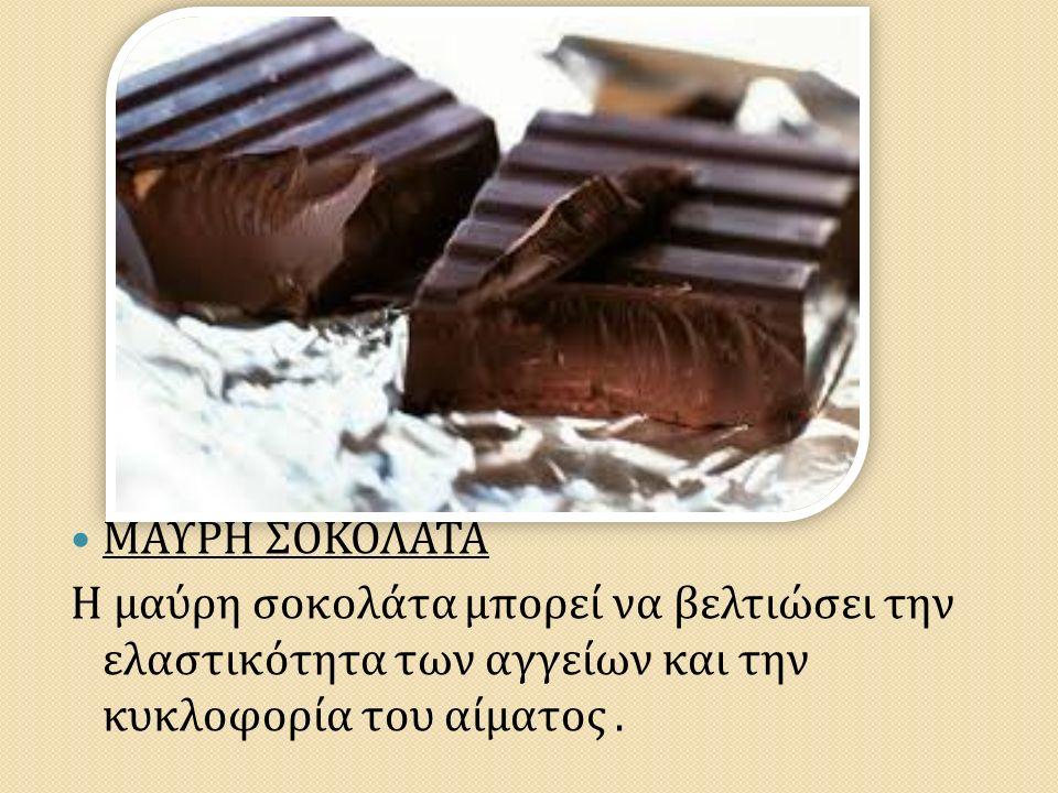 ΜΑΥΡΗ ΣΟΚΟΛΑΤΑ Η μαύρη σοκολάτα μπορεί να βελτιώσει την ελαστικότητα των αγγείων και την κυκλοφορία του αίματος.