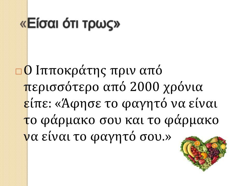  Ο Ιπποκράτης πριν από περισσότερο από 2000 χρόνια είπε: «Άφησε το φαγητό να είναι το φάρμακο σου και το φάρμακο να είναι το φαγητό σου.»
