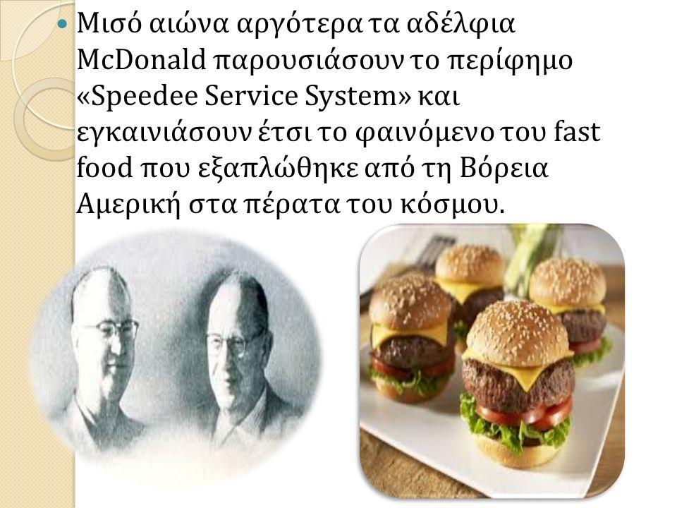 Μισό αιώνα αργότερα τα αδέλφια McDonald παρουσιάσουν το περίφημο «Speedee Service System» και εγκαινιάσουν έτσι το φαινόμενο του fast food που εξαπλώθηκε από τη Βόρεια Αμερική στα πέρατα του κόσμου.