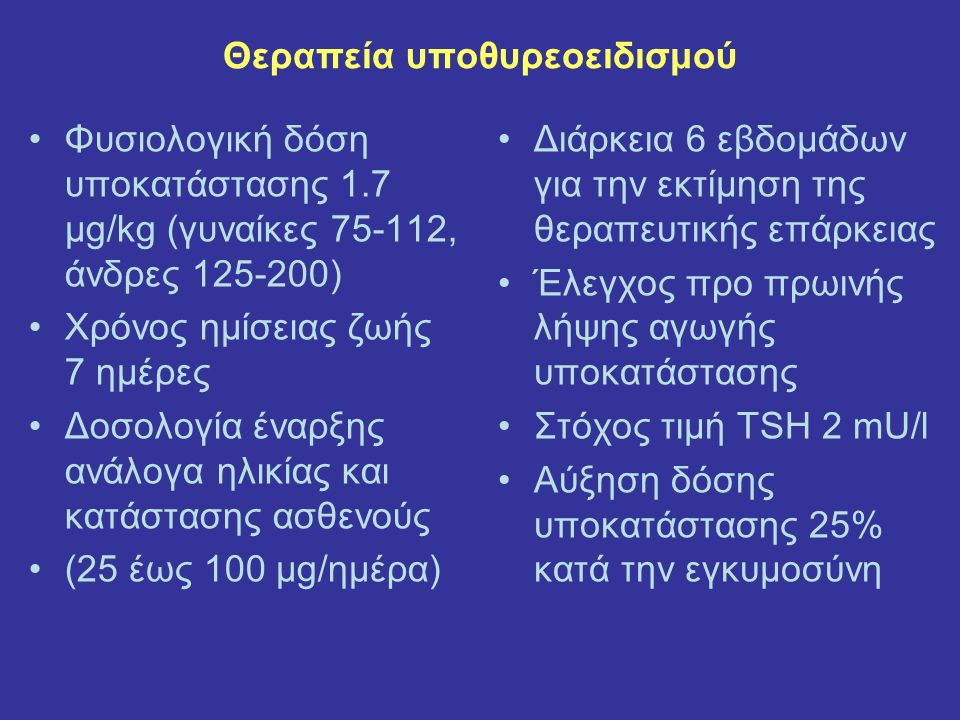 Θεραπεία υποθυρεοειδισμού Φυσιολογική δόση υποκατάστασης 1.7 μg/kg (γυναίκες 75-112, άνδρες 125-200) Χρόνος ημίσειας ζωής 7 ημέρες Δοσολογία έναρξης ανάλογα ηλικίας και κατάστασης ασθενούς (25 έως 100 μg/ημέρα) Διάρκεια 6 εβδομάδων για την εκτίμηση της θεραπευτικής επάρκειας Έλεγχος προ πρωινής λήψης αγωγής υποκατάστασης Στόχος τιμή TSH 2 mU/l Αύξηση δόσης υποκατάστασης 25% κατά την εγκυμοσύνη
