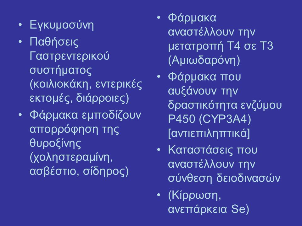 Εγκυμοσύνη Παθήσεις Γαστρεντερικού συστήματος (κοιλιοκάκη, εντερικές εκτομές, διάρροιες) Φάρμακα εμποδίζουν απορρόφηση της θυροξίνης (χοληστεραμίνη, ασβέστιο, σίδηρος) Φάρμακα αναστέλλουν την μετατροπή Τ4 σε Τ3 (Αμιωδαρόνη) Φάρμακα που αυξάνουν την δραστικότητα ενζύμου P450 (CYP3A4) [αντιεπιληπτικά] Καταστάσεις που αναστέλλουν την σύνθεση δειοδινασών (Κίρρωση, ανεπάρκεια Se)