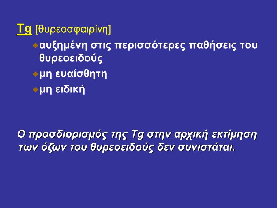 Tg [θυρεοσφαιρίνη] αυξημένη στις περισσότερες παθήσεις του θυρεοειδούς μη ευαίσθητη μη ειδική Ο προσδιορισμός της Tg στην αρχική εκτίμηση των όζων του