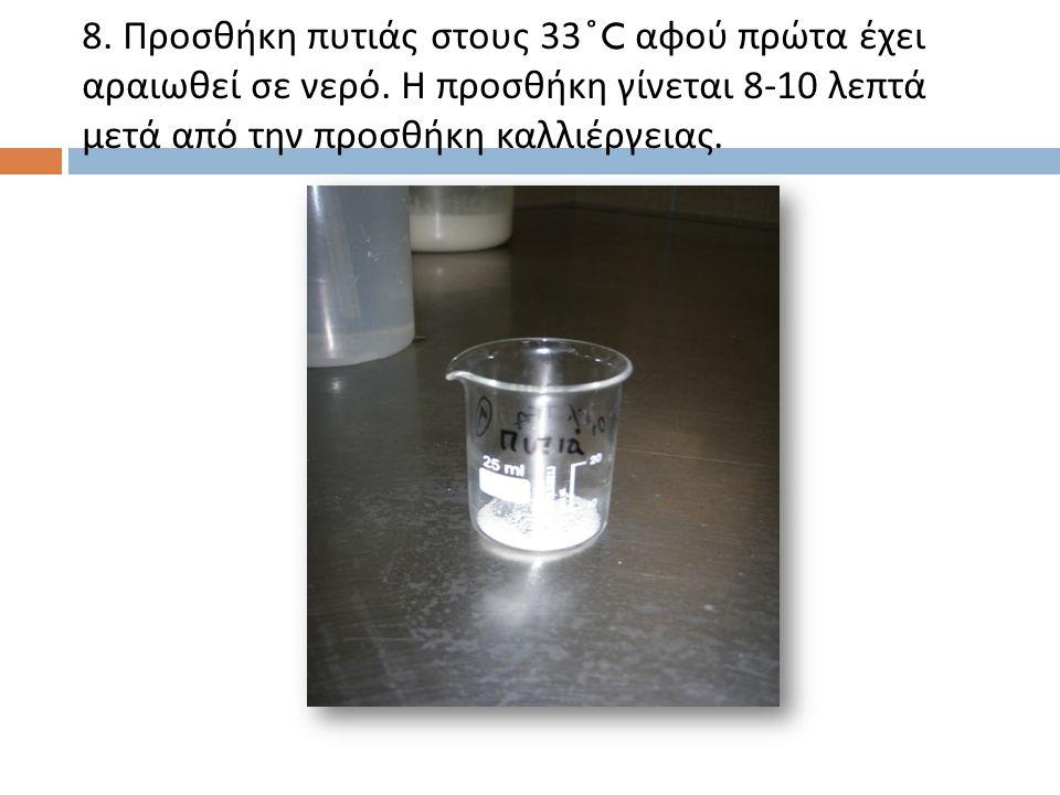 8. Προσθήκη πυτιάς στους 33 ̊ C αφού πρώτα έχει αραιωθεί σε νερό.