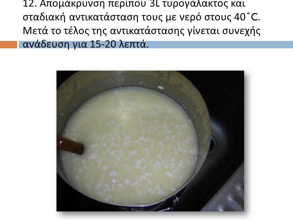 12.Απομάκρυνση περίπου 3L τυρογάλακτος και σταδιακή αντικατάσταση τους με νερό στους 40 ̊ C.