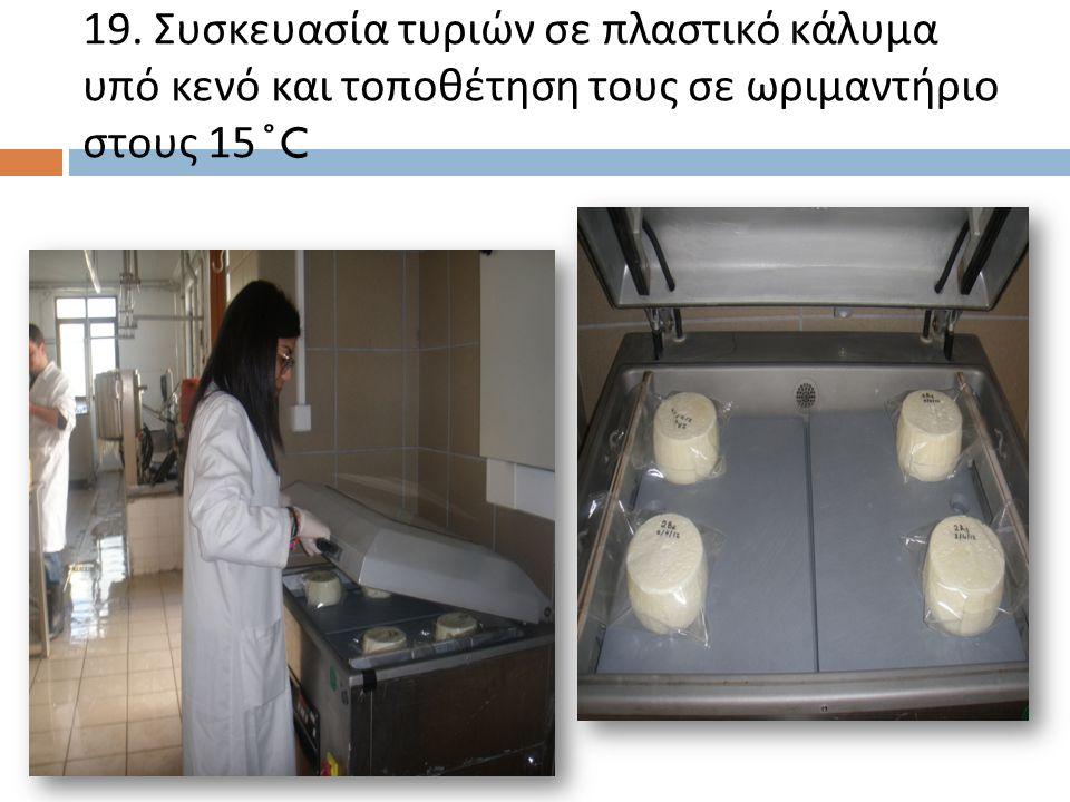 19. Συσκευασία τυριών σε πλαστικό κάλυμα υπό κενό και τοποθέτηση τους σε ωριμαντήριο στους 15 ̊ C